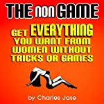 The nonGame: Get Everything You Want from Women Without Tricks or Games | Charles Jase