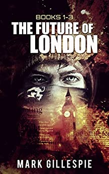 The Future of London (Dystopian Survival Adventure Box Set) Books 1-3: L-2011, Mr Apocalypse, Ghosts of London by [Gillespie, Mark]