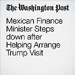 Mexican Finance Minister Steps down after Helping Arrange Trump Visit | Joshua Partlow,Gabriela Martinez