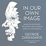 In Our Own Image: Savior or Destroyer? The History and Future of Artificial Intelligence | George Zarkadakis