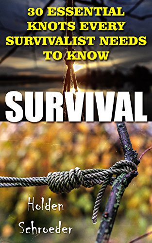 Survival: 30 Essential Knots Every Survivalist Needs To Know by [Schroeder, Holden]