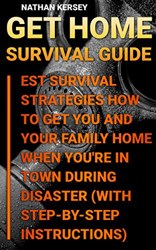 Get Home Survival Guide: Best Survival Strategies How To Get You And Your Family Home When You're In Town During Disaster : (With Step-By-Step Instructions) by [Kersey, Nathan ]