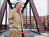 The Daley Legacy : Looking Back at Four Decades of the Chicago Mayors, Chicago Sun-Times, 159725312X