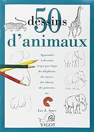 50 Dessins d'animaux : Apprendre à dessiner étape par étape des éléphants, des tigres, des chiens, des poissons, etc... par  Lee J. Ames