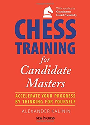 Chess Training for Candidate Masters: Accelerate Your Progress by Thinking for Yourself