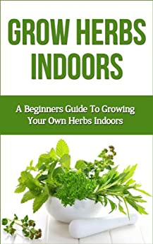 Grow Herbs Indoors: A Beginners Guide To Growing Your Own Herbs Indoors  (beginners Guide