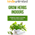 Grow Herbs Indoors: A Beginners Guide To Growing Your Own Herbs Indoors (beginners guide to indoor herbs, how to grow indoor herbs, indoor herb gardening, grow herbs indoors, grow basil, beginners)