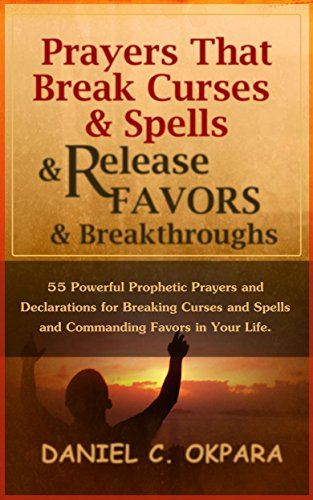 Prayers That Break Curses and Spells, and Release Favors and Breakthroughs: 55 Powerful Prophetic Prayers And Declarations for Breaking Curses and Spells and Commanding Favors in Your Life. by [Okpara, Daniel C.]