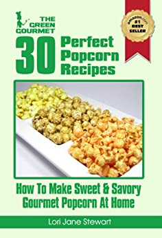 30 Perfect Popcorn Recipes : How to Make Sweet & Savory Gourmet Popcorn at Home (The Green Gourmet Book 7) by [Stewart, Lori Jane]
