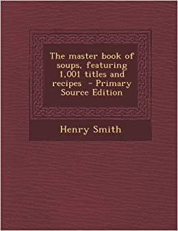 Book The Master Book of Soups, Featuring 1, 001 Titles and Recipes - Primary Source Edition