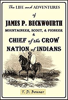 The Life and Adventures of James P. Beckwourth : Mountaineer, Scout, and Pioneer and Chief of the Crow Nation of Indians (1856) by [Bonner, T. D.]