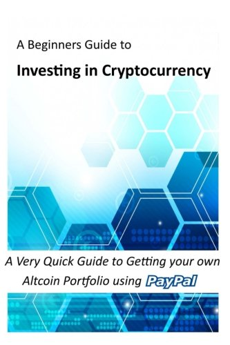Investing in Cryptocurrency: A Very Quick Guide to Getting your own Altcoin Portfolio using Paypal (Bitcoin, Cryptocurrency and Altcoins)