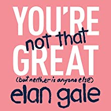 You're Not That Great: (but neither is anyone else) Audiobook by Elan Gale Narrated by Elan Gale