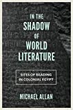 "Michael Allan, ""In the Shadow of World Literature: Sites of Reading in Colonial Egypt"" (Princeton UP, 2016)"