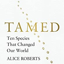 Tamed: Ten Species That Changed Our World Audiobook by Alice Roberts Narrated by Alice Roberts