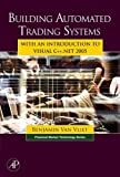Building Automated Trading Systems: With an Introduction to Visual C++.NET 2005 (Financial Market Technology)