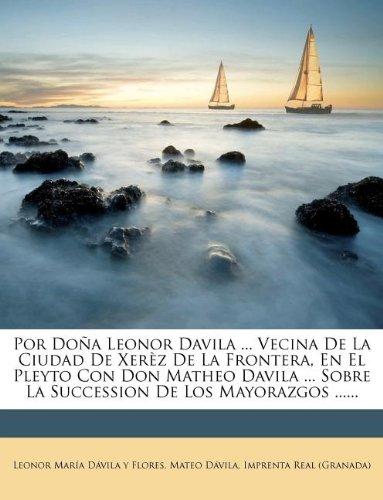 Read Online Por Doña Leonor Davila ... Vecina De La Ciudad De Xerèz De La Frontera, En El Pleyto Con Don Matheo Davila ... Sobre La Succession De Los Mayorazgos ...... (Spanish Edition) pdf