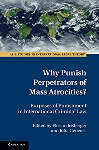 Why Punish Perpetrators of Mass Atrocities?: Purposes of Punishment in International Criminal Law (ASIL Studies in International Legal Theory)