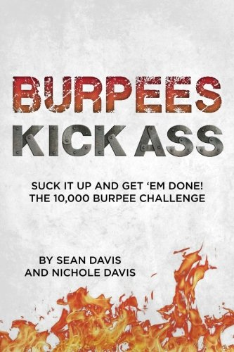 Burpees Kick Ass: Suck It Up and Get 'Em Done! The 10,000 Burpee Challenge