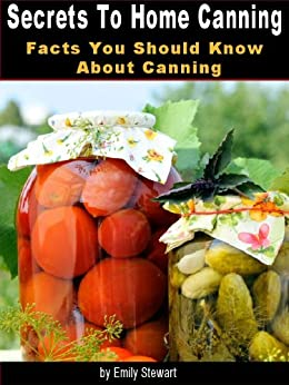 Secrets To Home Canning: Facts You Should Know About Canning by [Stewart, Emily]