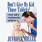 Don't Give My Kid Those Tablets!: A Parent's Guide to a Good Medicine Chest and Child Care | Jennifer Miller