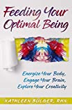 Feeding Your Optimal Being: Energize Your Body,Engage Your Brain, Explore Your Creativity