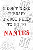 """I Don t Need Therapy I Just Need To Go To Nantes: 6x9"""" Lined Travel Stamps Notebook/Journal Funny Gift Idea For Travellers, Explorers, Backpackers, Campers, Tourists, Holiday Memory Book"""