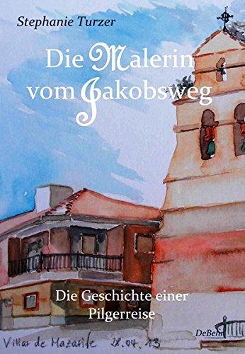 Die Malerin vom Jakobsweg - Die Geschichte einer Pilgerreise