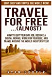 Travel For Free..(Almost): Stop Drop And Travel The World NOW! How To Quit Your Day Job, Become A Digital Nomad, Work For Yourself, And Travel Around The World Inexpensively!