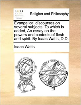 Book Evangelical discourses on several subjects. To which is added, An essay on the powers and contests of flesh and spirit. By Isaac Watts, D.D.