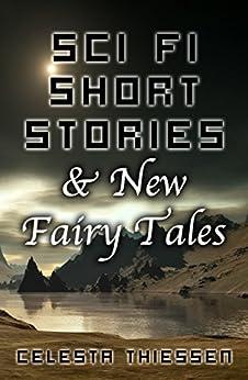 Sci Fi Short Stories & New Fairy Tales by [Thiessen, Celesta]