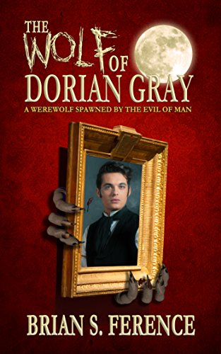 (The Wolf of Dorian Gray: A Werewolf Spawned by the Evil of Man (The Wolf of Dorian Gray Series Book 1))