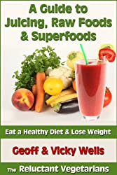 A Guide to Juicing, Raw Foods & Superfoods - Eat a Healthy Diet & Lose Weight (Reluctant Vegetarians) (English Edition)