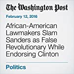 African-American Lawmakers Slam Sanders as False Revolutionary While Endorsing Clinton | Elise Viebeck