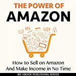 The Power of Amazon: How to Sell on Amazon and Make Income in No Time |  My Ebook Publishing House