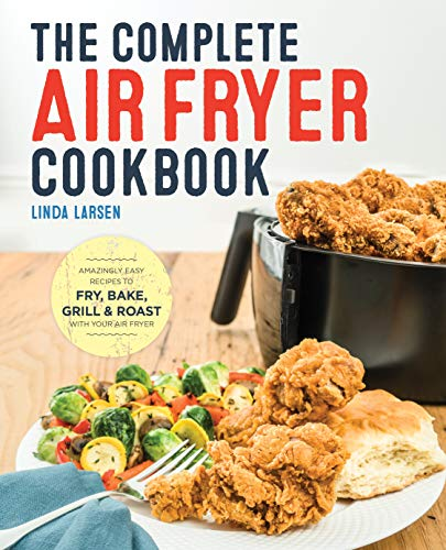 The Complete Air Fryer Cookbook: Amazingly Easy Recipes to Fry, Bake, Grill, and Roast with Your Air Fryer (Best Oil To Fry With)