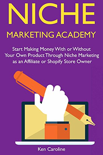 Niche Marketing Academy: Start Making Money With or Without Your Own Product Through Niche Marketing as an Affiliate or Shopify Store Owner