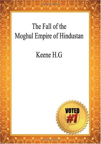 The Fall of the Moghul Empire of Hindustan - Keene H.G