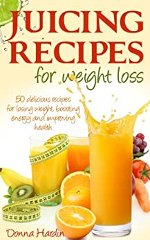 Juicing Recipes for Weight Loss: Lose Weight, Gain Energy & Improve Health with Delicious Juice Recipes by [Hardin, Donna]