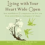 Living with Your Heart Wide Open: How Mindfulness and Compassion Can Free You from Unworthiness, Inadequacy, and Shame | Steve Flowers MFT,Bob Stahl PhD