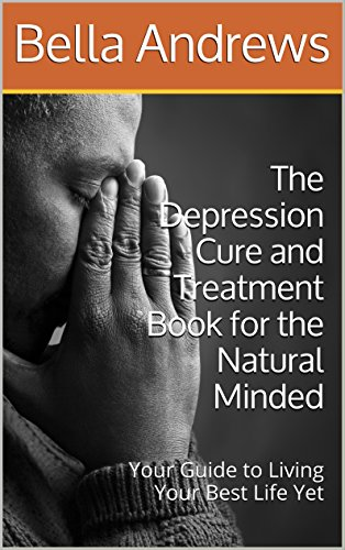 Depression: Cure and Treatment Book for the Natural Minded: Your Guide to Living Your Best Life Yet (depression, natural cure,happiness,mood disorders,stress,mindfullness)