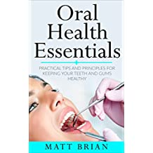 Oral Health Essentials: Practical Tips and Principles for Keeping Your Teeth and Gums Healthy (Dentistry,Medicine,Dental Hygiene,Health)