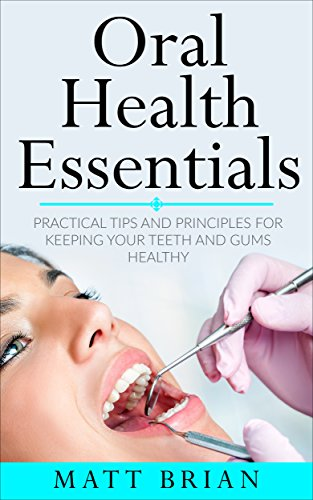 Oral Health Essentials: Practical Tips and Principles for Keeping Your Teeth and Gums Healthy (Dentistry,Medicine,Dental Hygiene,Health) by [Brian, Matt]