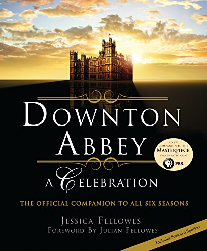 Downton Abbey - A Celebration: The Official Companion to All Six Seasons (The World of Downton Abbey) -