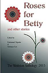 Roses For Betty And Other Stories: The Writivism Anthology 2015