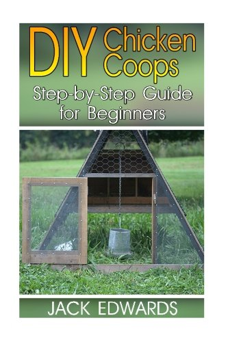 Download DIY Chicken Coops: Step-by-Step Guide for Beginners: (How to Build a Chicken Coop, DIY Chicken Coops) (Backyard Chicken Coop) ebook