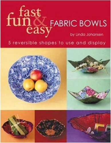 Fast, Fun and Easy Fabric Bowls: 5 Reversible Shapes to Use and Display (Fast, Fun & Easy)