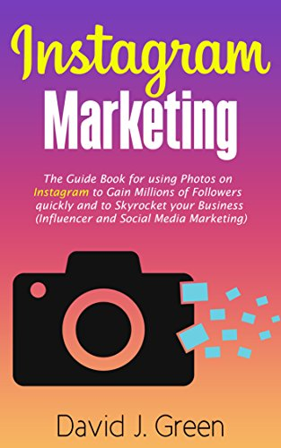 Instagram Marketing: The Guide Book for Using Photos on Instagram to Gain Millions of Followers Quickly and to Skyrocket your Business (Influencer and Social Media Marketing) by [Green, David J]