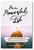 It's A Powerful Life: A Guide To Everyday Fulfillment Through Traditional Martial Arts