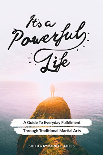 It's A Powerful Life: A Guide To Everyday Fulfillment Through Traditional Martial Arts by [Ahles, Shifu]